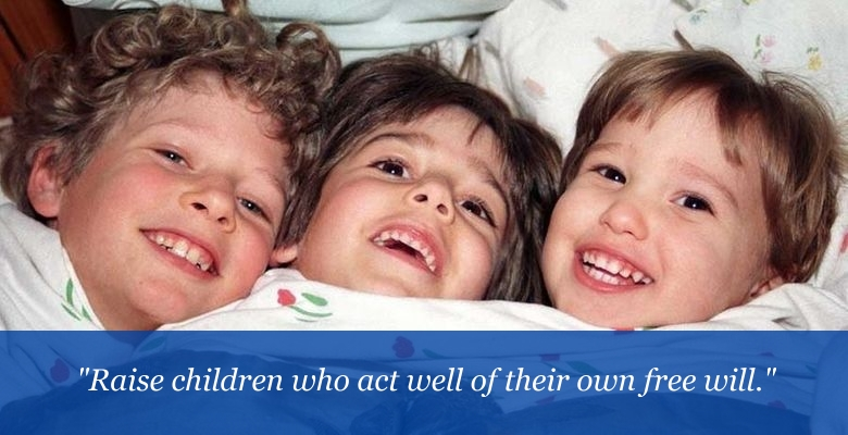 Raise children who act well of their own free will.