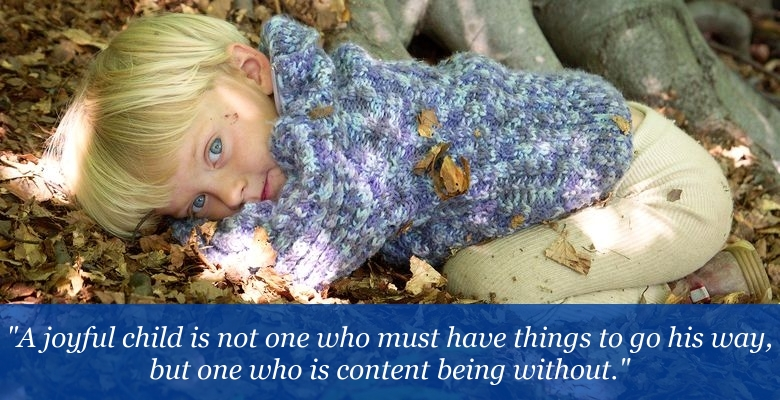 A joyful child is not one who must have things go his way, but one who is content being without.